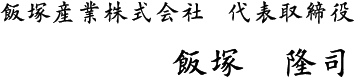 飯塚産業株式会社  代表取締役 飯塚 隆司